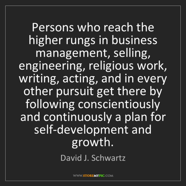 David J. Schwartz: Persons who reach the higher rungs in business management,...