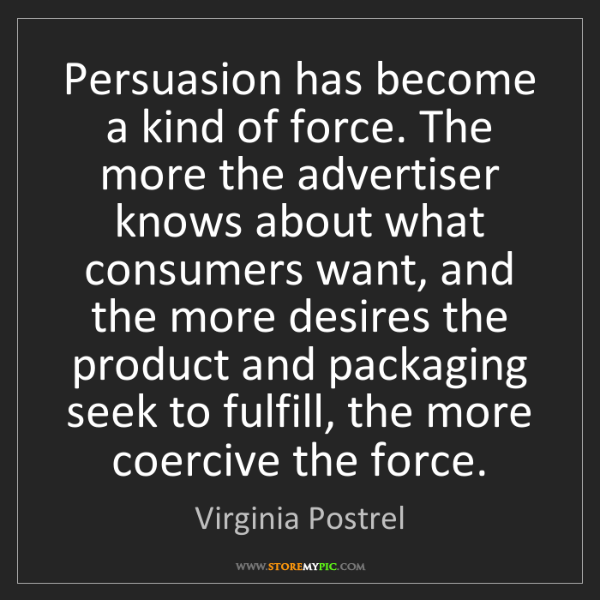 Virginia Postrel: Persuasion has become a kind of force. The more the advertiser...