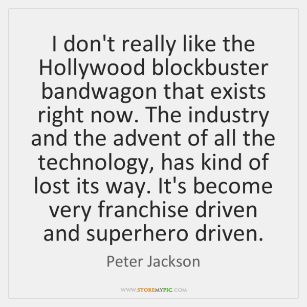I don't really like the Hollywood blockbuster bandwagon that exists right now. ...