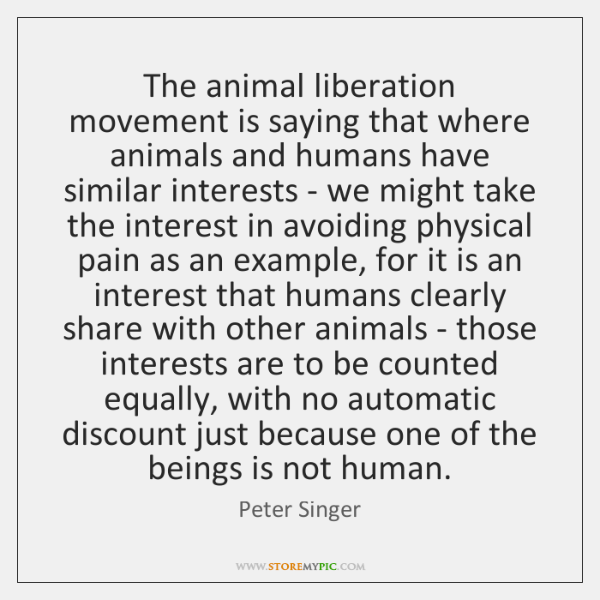 The animal liberation movement is saying that where animals and humans have ...