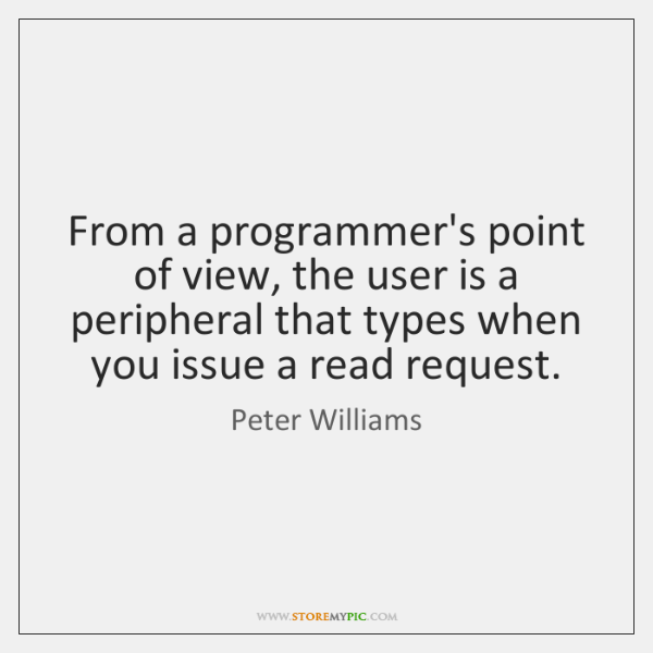 From a programmer's point of view, the user is a peripheral that ...