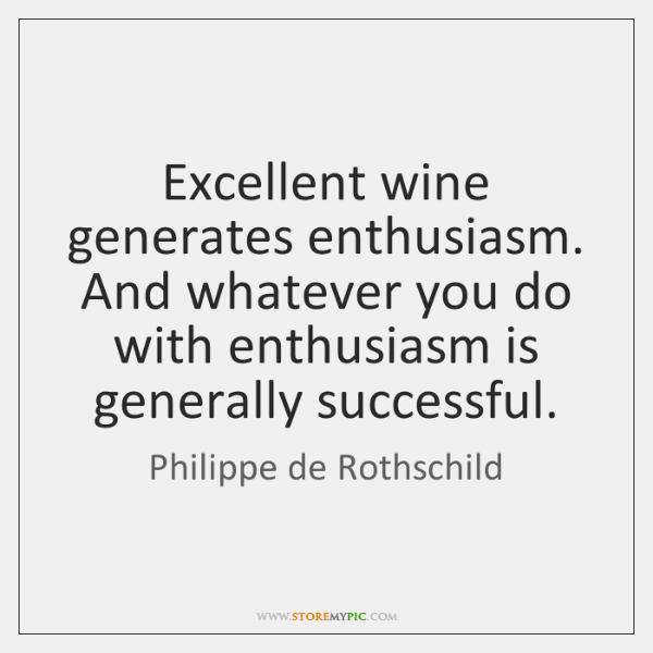 Excellent wine generates enthusiasm. And whatever you do with enthusiasm is generally ...