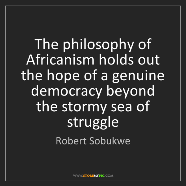 Robert Sobukwe: The philosophy of Africanism holds out the hope of a...