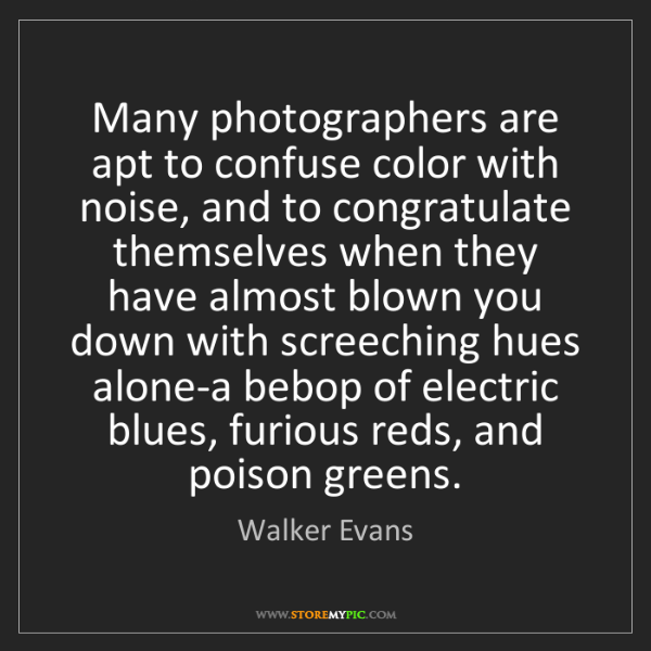 Walker Evans: Many photographers are apt to confuse color with noise,...