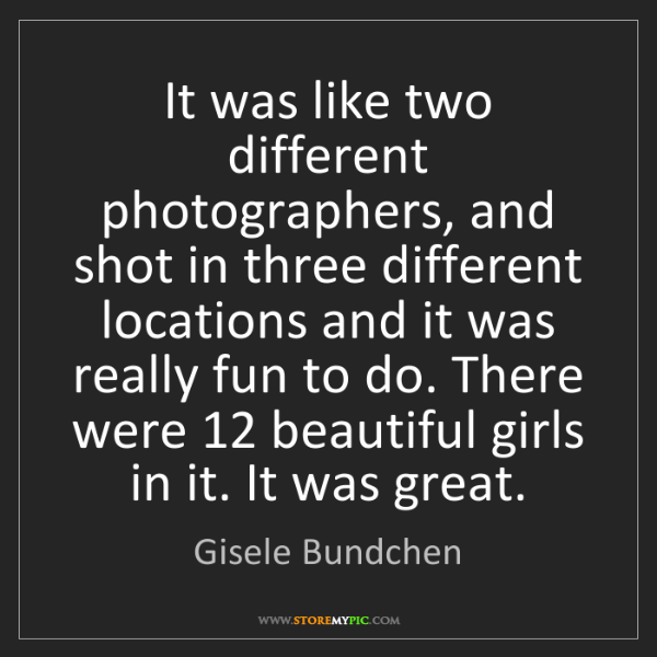 Gisele Bundchen: It was like two different photographers, and shot in...
