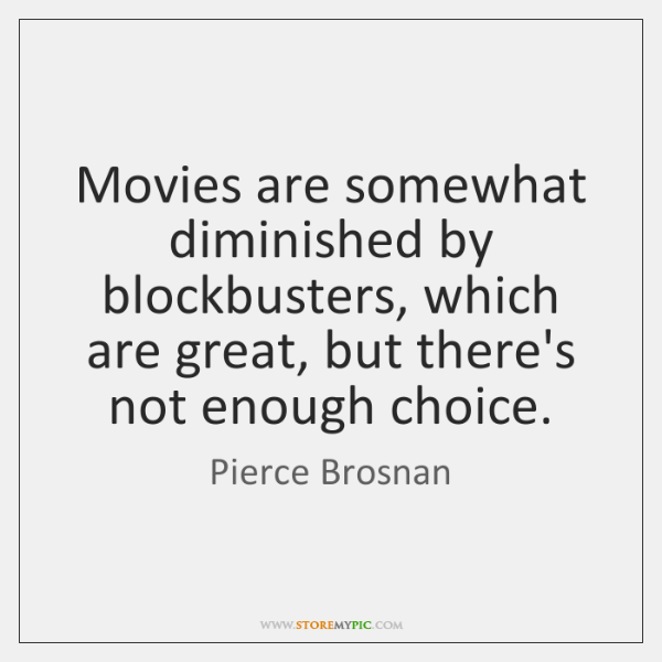 Movies are somewhat diminished by blockbusters, which are great, but there's not ...