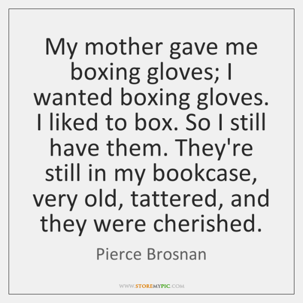 My mother gave me boxing gloves; I wanted boxing gloves. I liked ...