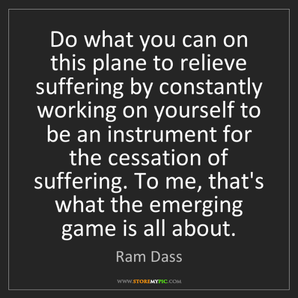 Ram Dass: Do what you can on this plane to relieve suffering by...