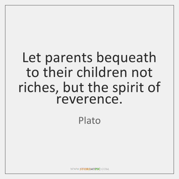 Let parents bequeath to their children not riches, but the spirit of ...