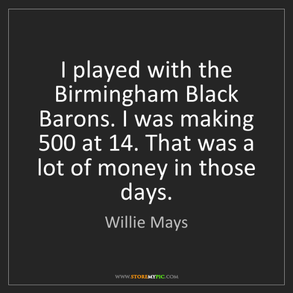 Willie Mays: I played with the Birmingham Black Barons. I was making...