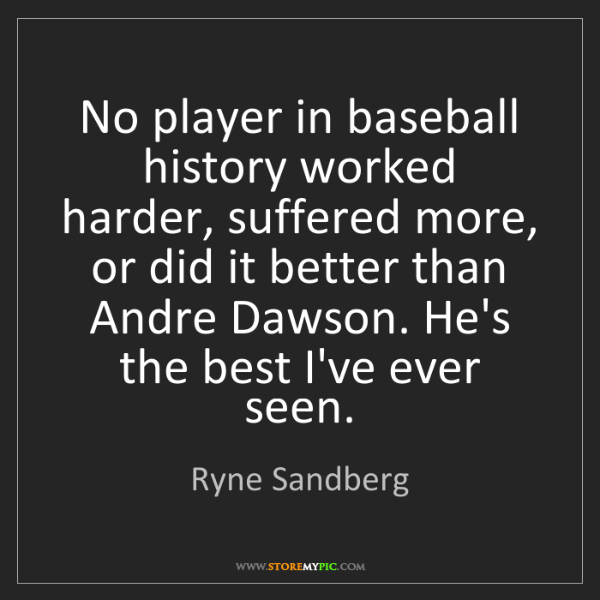 Ryne Sandberg: No player in baseball history worked harder, suffered...