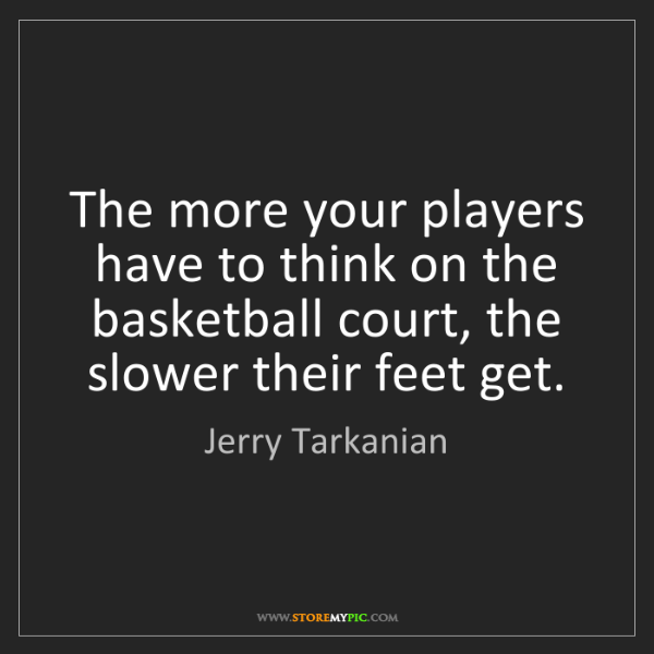 Jerry Tarkanian: The more your players have to think on the basketball...