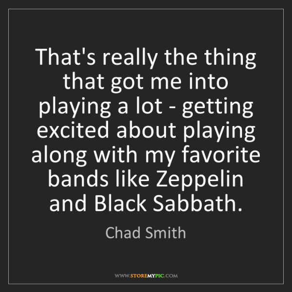 Chad Smith: That's really the thing that got me into playing a lot...