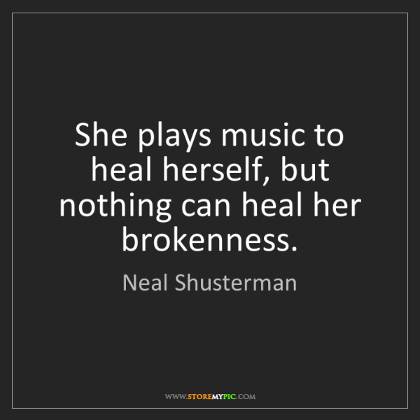 Neal Shusterman: She plays music to heal herself, but nothing can heal...