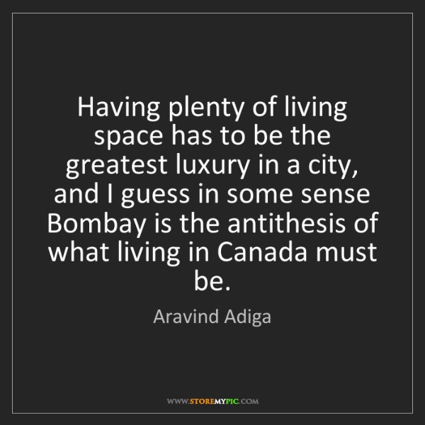 Aravind Adiga: Having plenty of living space has to be the greatest...