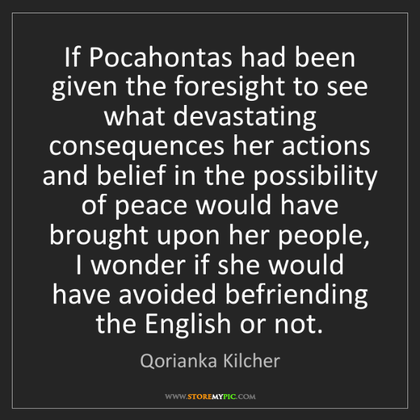Qorianka Kilcher: If Pocahontas had been given the foresight to see what...