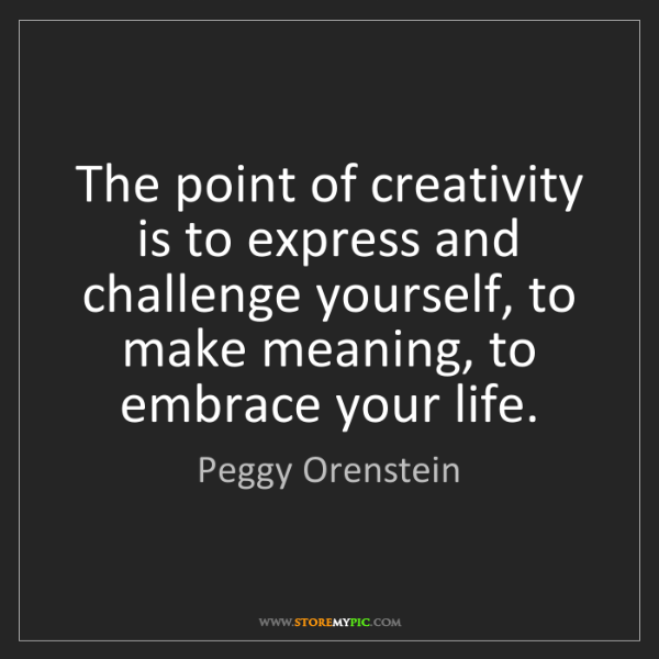Peggy Orenstein: The point of creativity is to express and challenge yourself,...