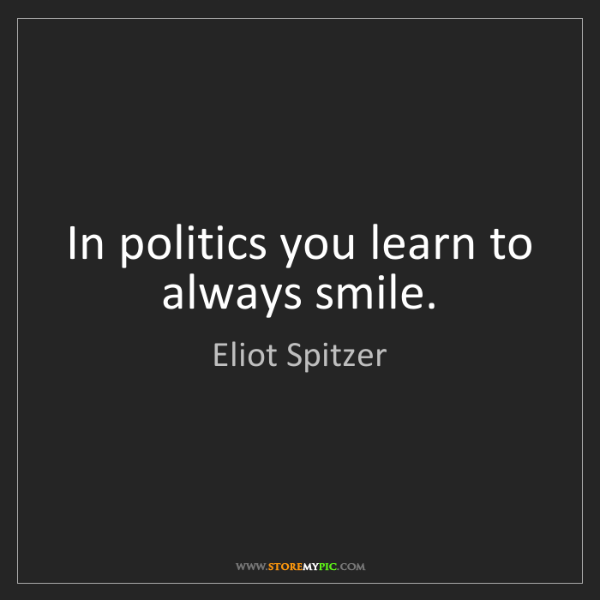 Eliot Spitzer: In politics you learn to always smile.