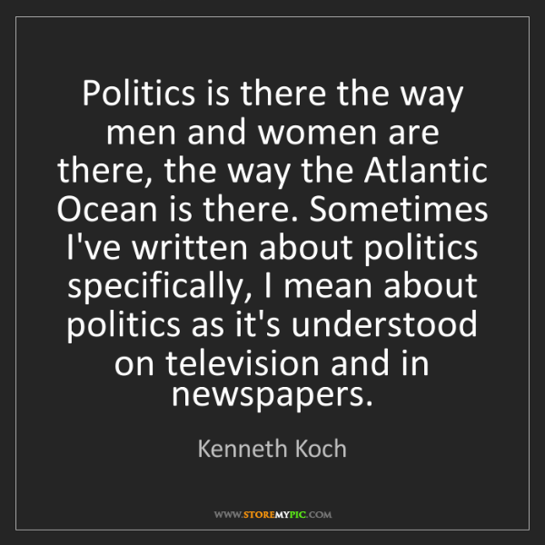 Kenneth Koch: Politics is there the way men and women are there, the...