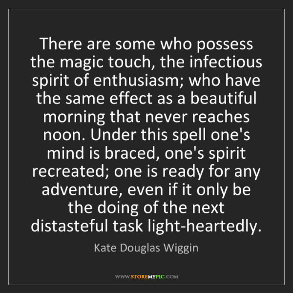 Kate Douglas Wiggin: There are some who possess the magic touch, the infectious...