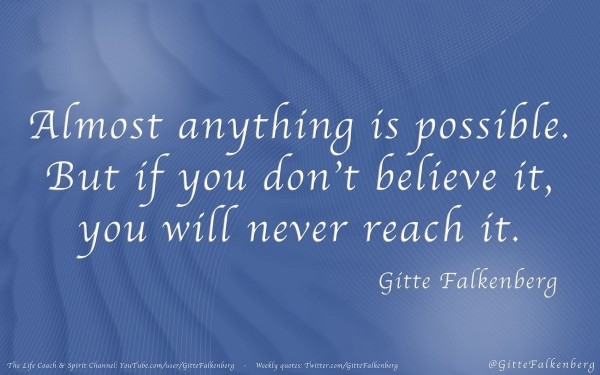 Almost anything is possible but if you dont belive it you will never reach it