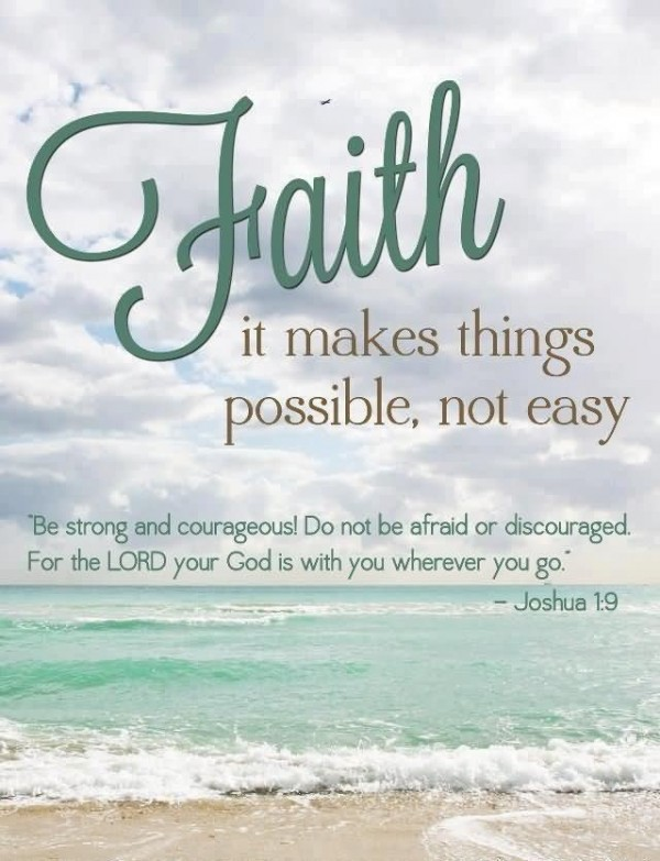 Faith it makes things possible not easy be strong and courageous