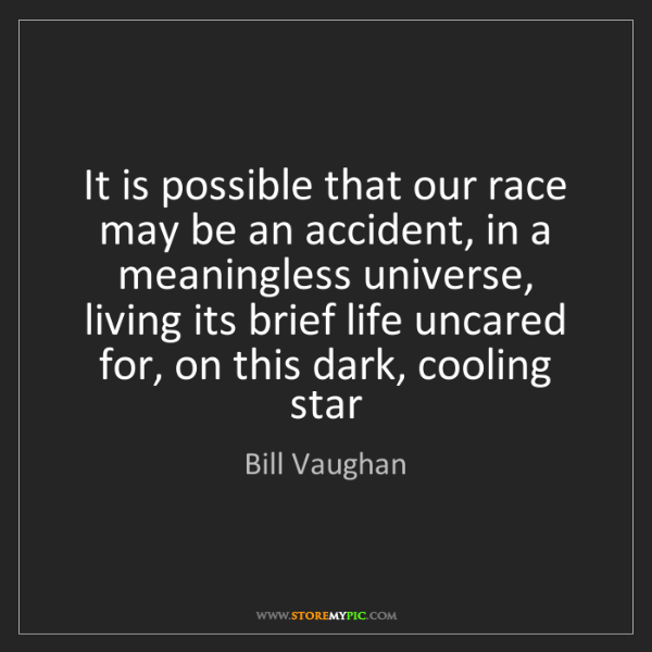 Bill Vaughan: It is possible that our race may be an accident, in a...