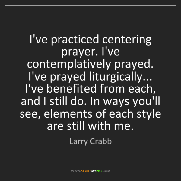 Larry Crabb: I've practiced centering prayer. I've contemplatively...
