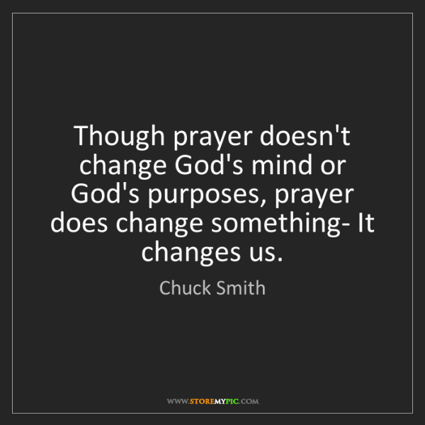 Chuck Smith: Though prayer doesn't change God's mind or God's purposes,...