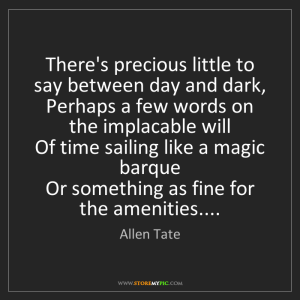 Allen Tate: There's precious little to say between day and dark,...