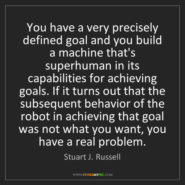 Stuart J. Russell: You have a very precisely defined goal and you build...
