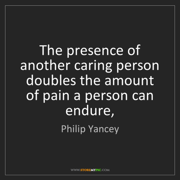 Philip Yancey: The presence of another caring person doubles the amount...