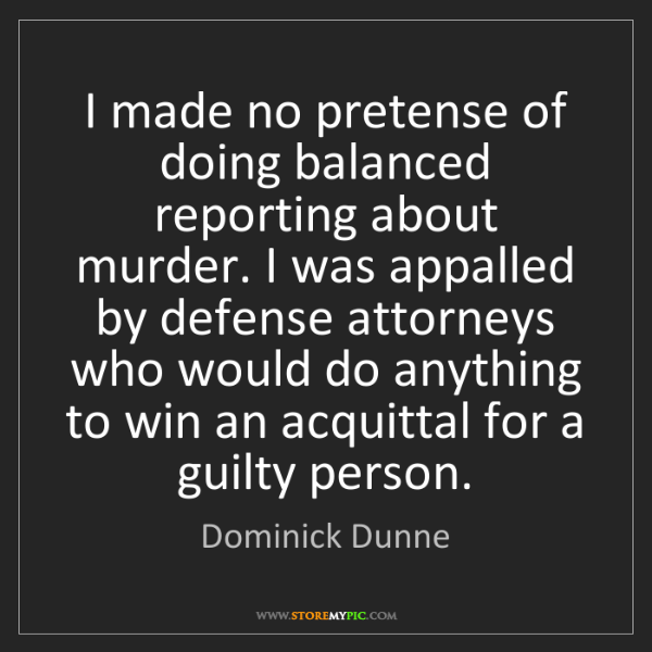 Dominick Dunne: I made no pretense of doing balanced reporting about...