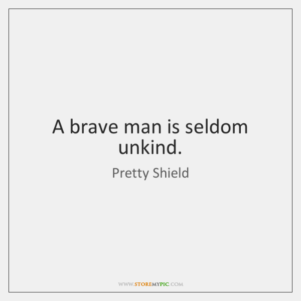 A brave man is seldom unkind.