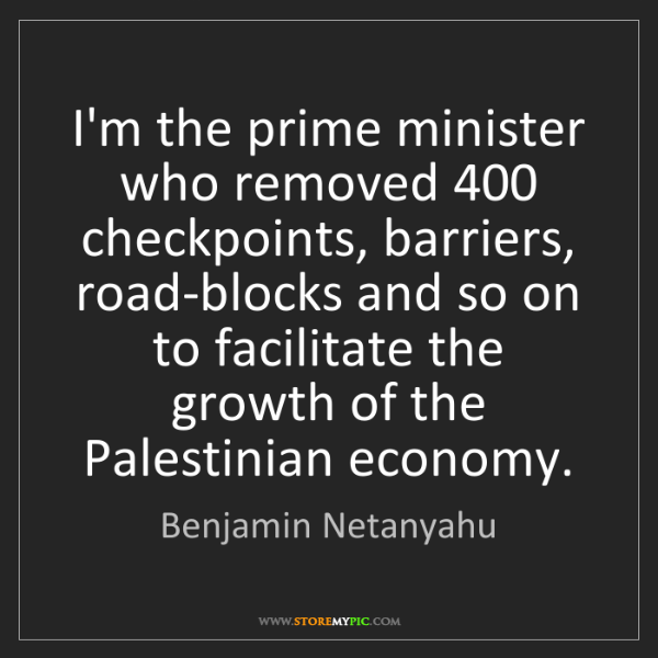 Benjamin Netanyahu: I'm the prime minister who removed 400 checkpoints, barriers,...