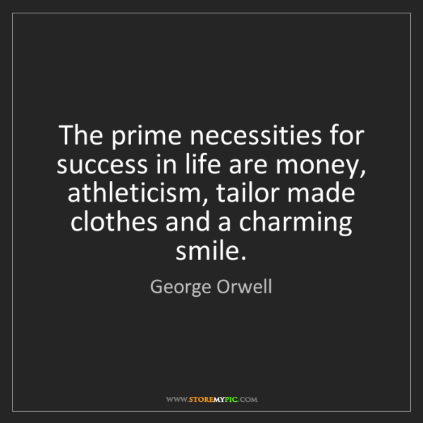 George Orwell: The prime necessities for success in life are money,...