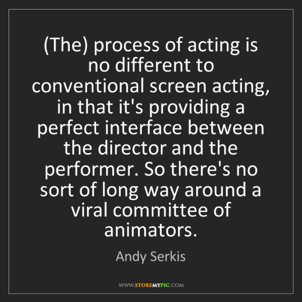 Andy Serkis: (The) process of acting is no different to conventional...
