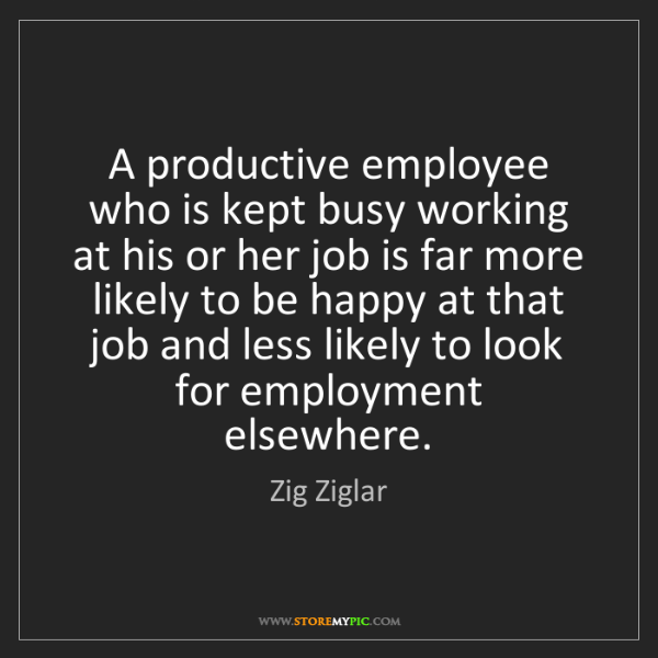 Zig Ziglar: A productive employee who is kept busy working at his...