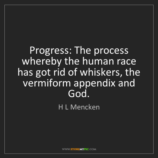 H L Mencken: Progress: The process whereby the human race has got...