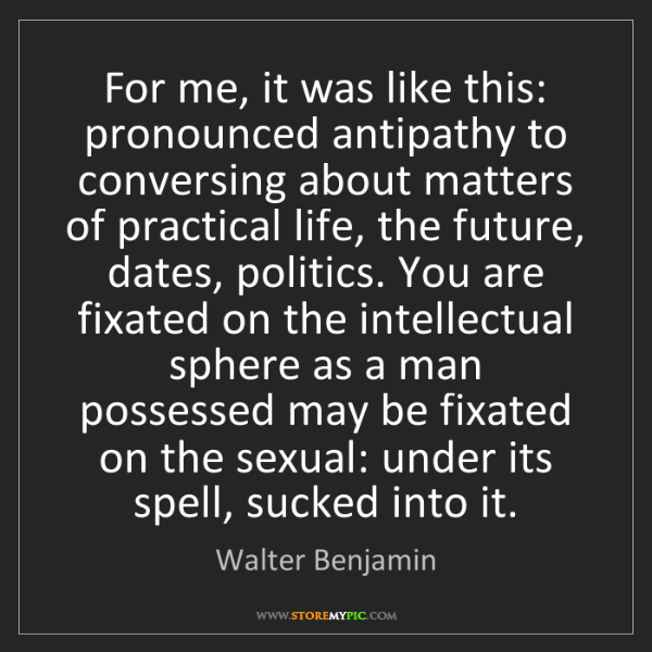 Walter Benjamin: For me, it was like this: pronounced antipathy to conversing...