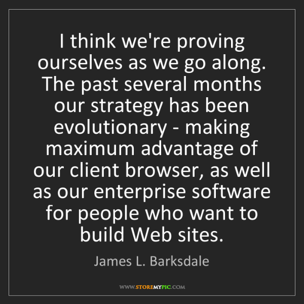 James L. Barksdale: I think we're proving ourselves as we go along. The past...