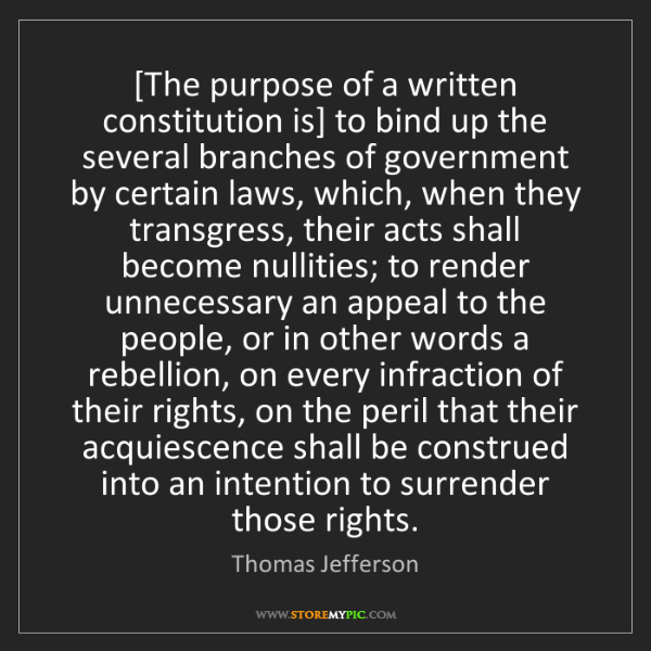 Thomas Jefferson: [The purpose of a written constitution is] to bind up...