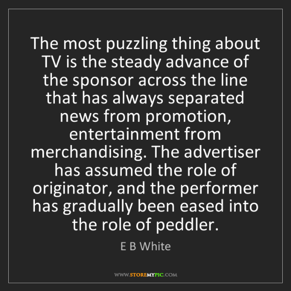 E B White: The most puzzling thing about TV is the steady advance...
