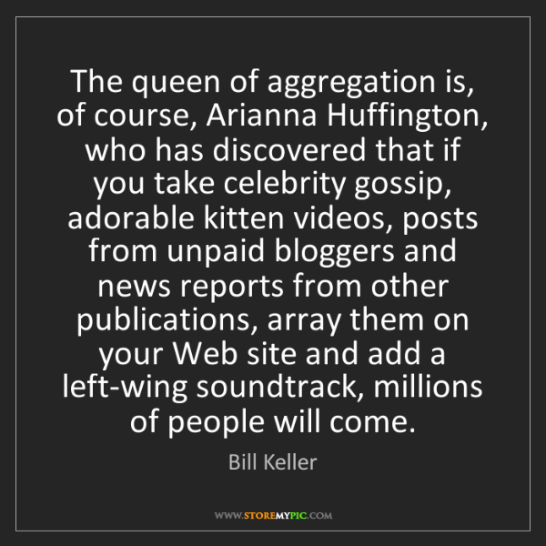 Bill Keller: The queen of aggregation is, of course, Arianna Huffington,...