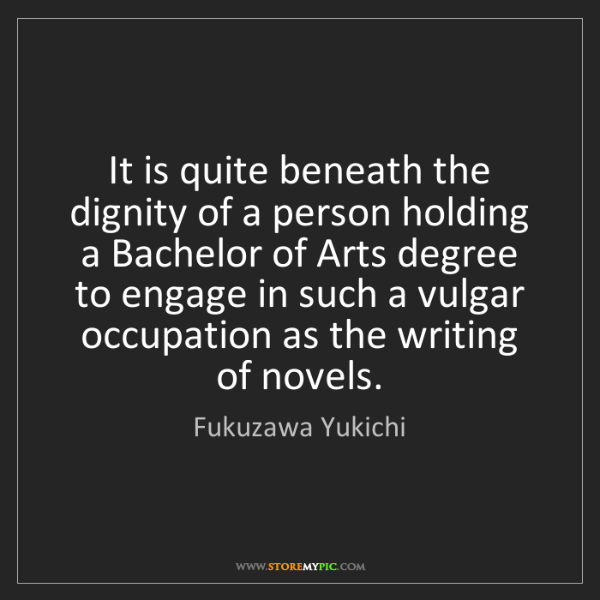 Fukuzawa Yukichi: It is quite beneath the dignity of a person holding a...