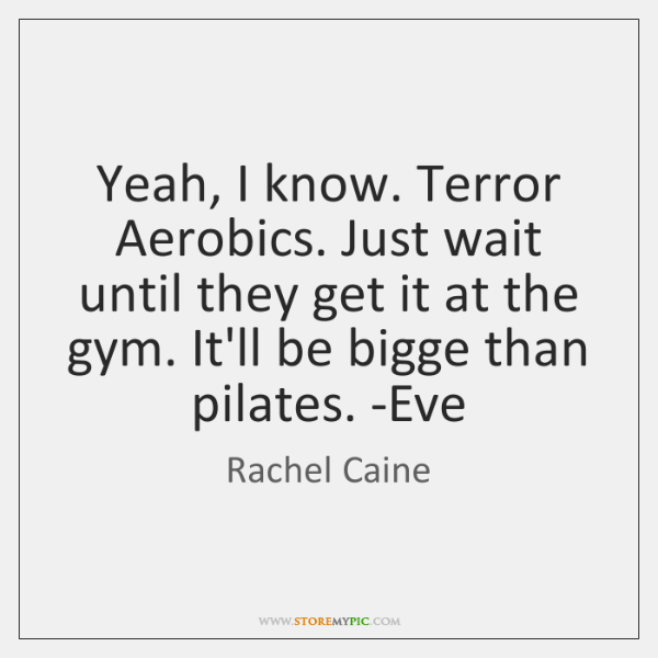 Yeah, I know. Terror Aerobics. Just wait until they get it at ...