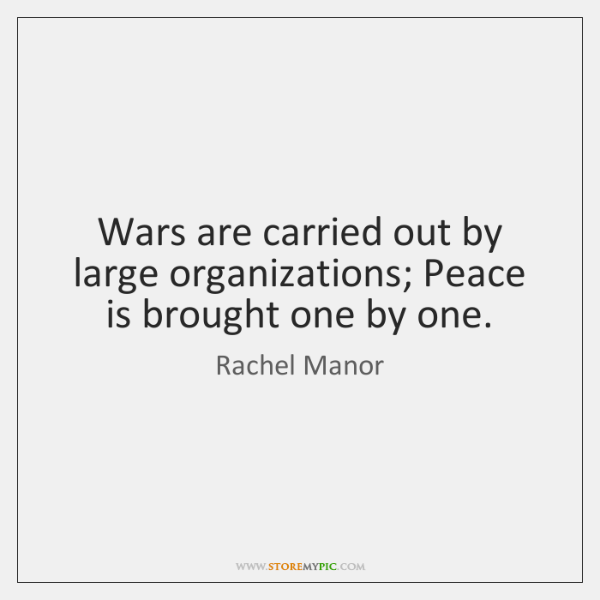 Wars are carried out by large organizations; Peace is brought one by ...