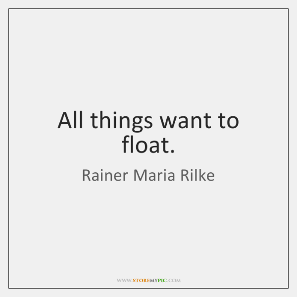 All things want to float.