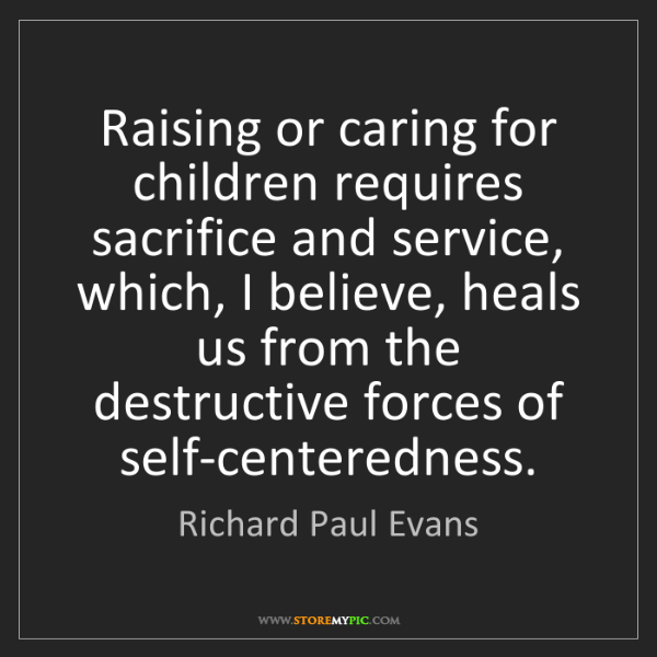 Richard Paul Evans: Raising or caring for children requires sacrifice and...