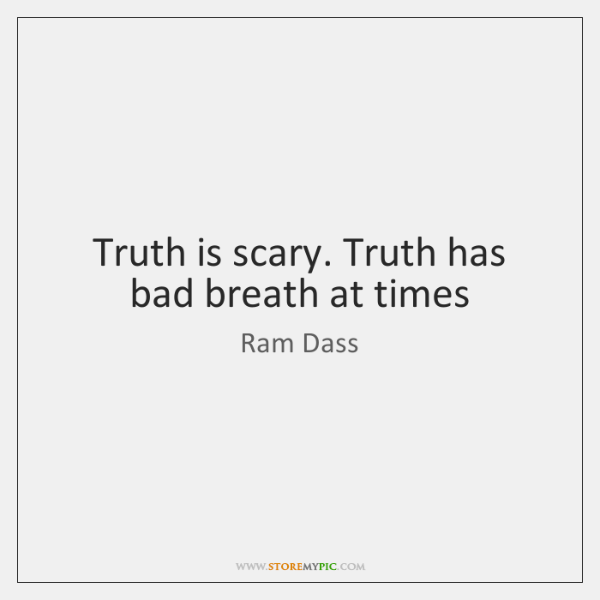 Truth is scary. Truth has bad breath at times